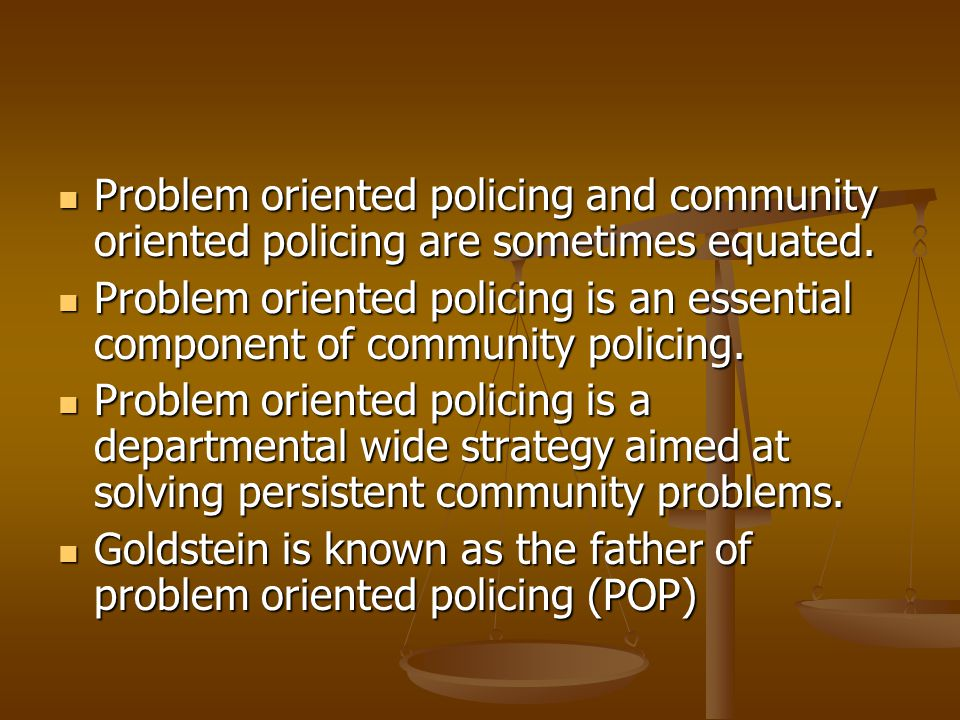Problem oriented policing and community oriented policing are sometimes equated.