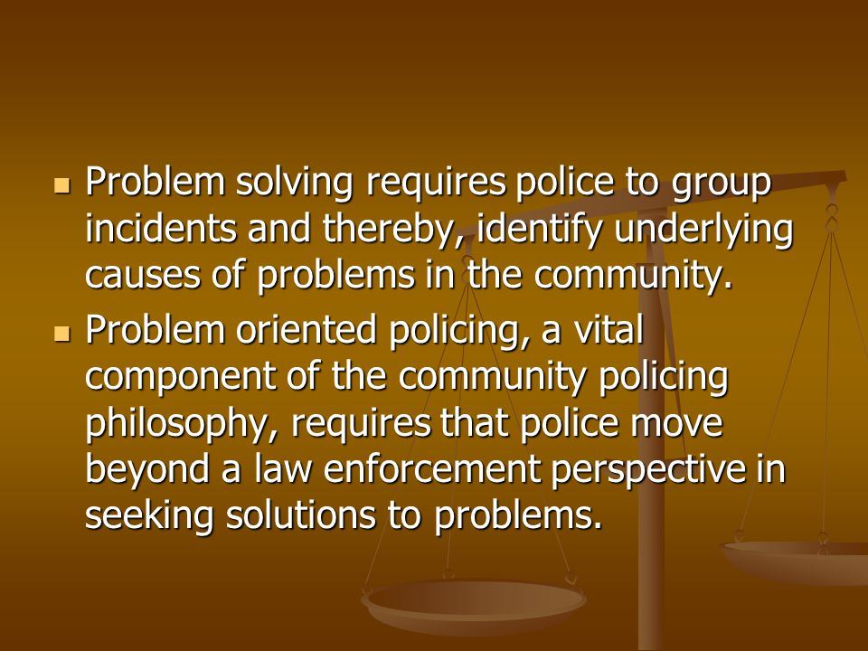 Problem solving requires police to group incidents and thereby, identify underlying causes of problems in the community.