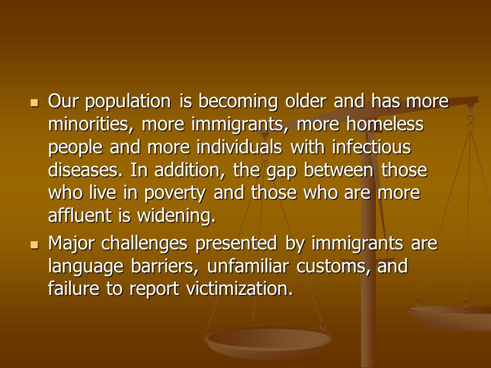 Our population is becoming older and has more minorities, more immigrants, more homeless people and more individuals with infectious diseases. In addition, the gap between those who live in poverty and those who are more affluent is widening.