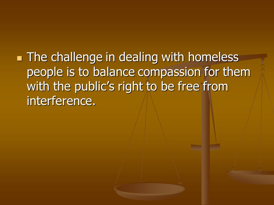The challenge in dealing with homeless people is to balance compassion for them with the public's right to be free from interference.