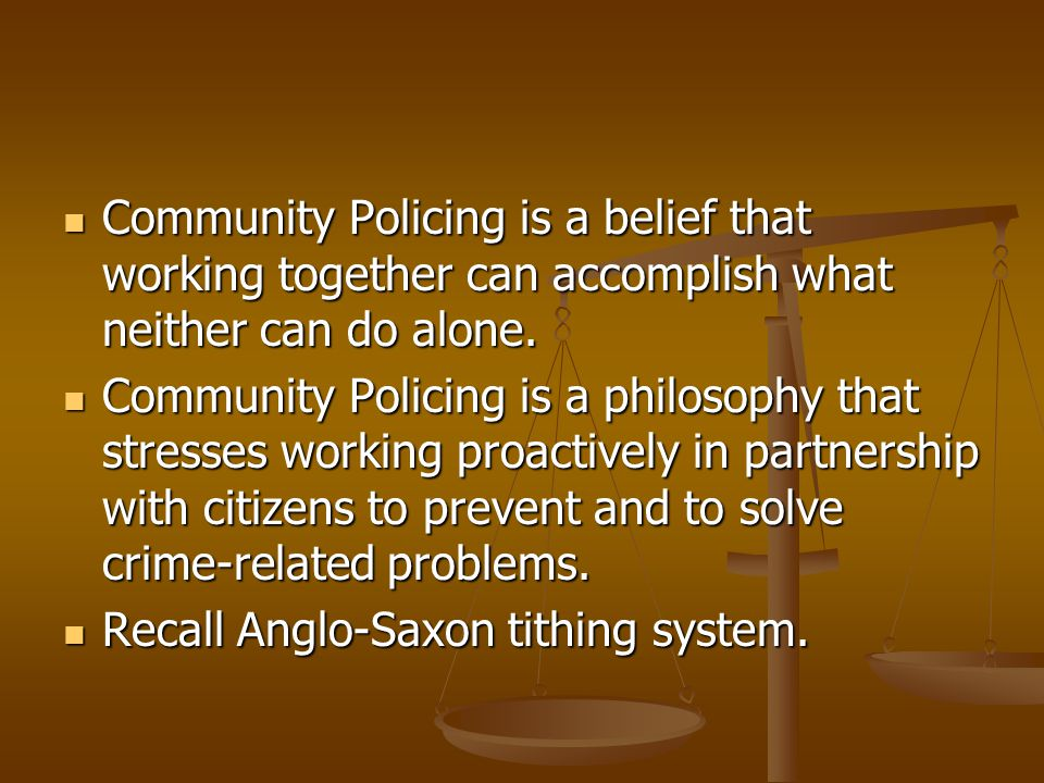 Community Policing is a belief that working together can accomplish what neither can do alone.