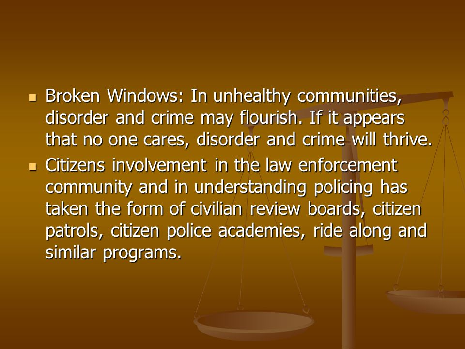 Broken Windows: In unhealthy communities, disorder and crime may flourish. If it appears that no one cares, disorder and crime will thrive.