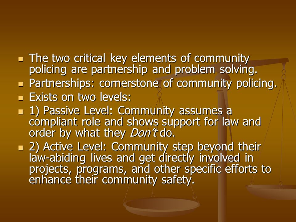 The two critical key elements of community policing are partnership and problem solving.