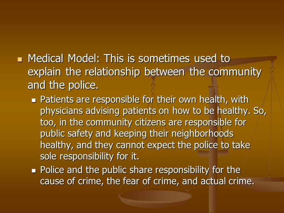 Medical Model: This is sometimes used to explain the relationship between the community and the police.