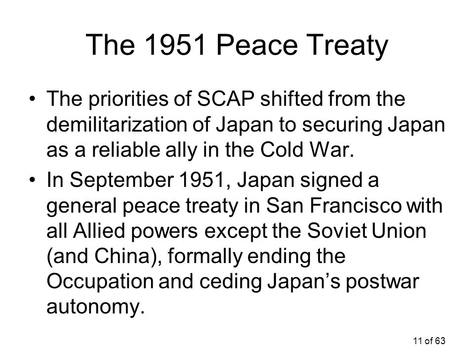 The 1951 Peace Treaty The priorities of SCAP shifted from the demilitarization of Japan to securing Japan as a reliable ally in the Cold War.