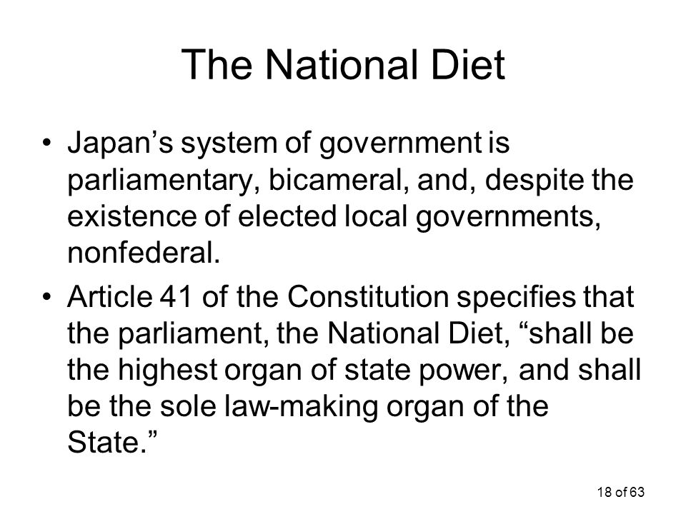 The National Diet Japan's system of government is parliamentary, bicameral, and, despite the existence of elected local governments, nonfederal.