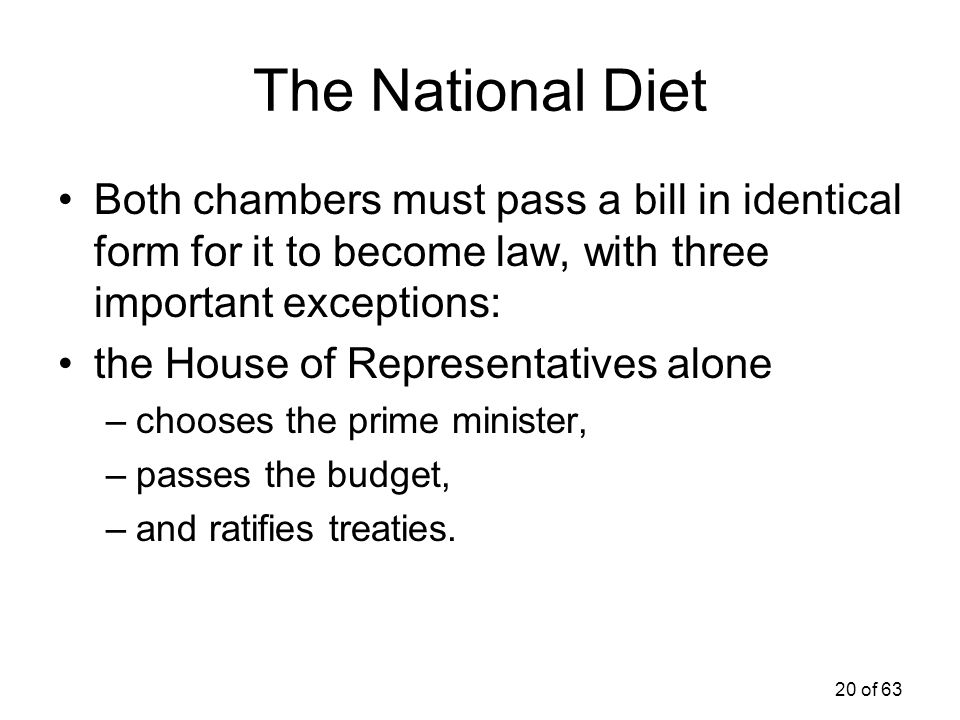 The National Diet Both chambers must pass a bill in identical form for it to become law, with three important exceptions: