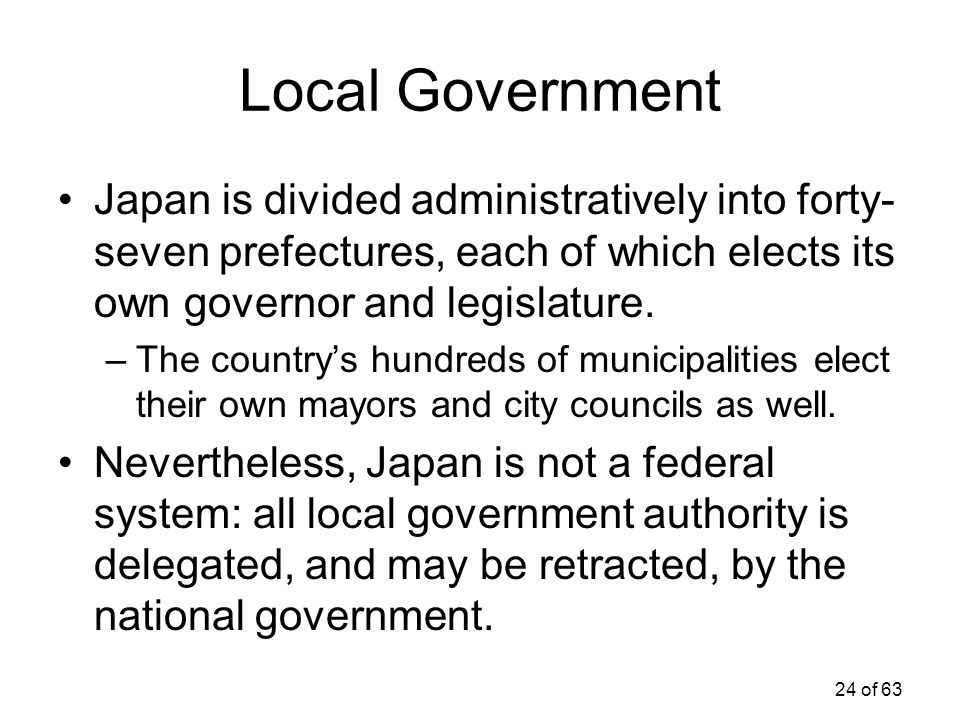 Local Government Japan is divided administratively into forty-seven prefectures, each of which elects its own governor and legislature.