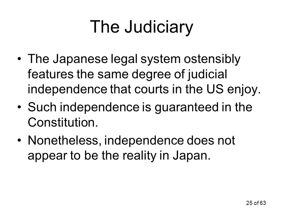 The Judiciary The Japanese legal system ostensibly features the same degree of judicial independence that courts in the US enjoy.
