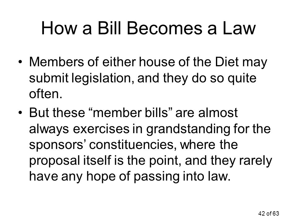 How a Bill Becomes a Law Members of either house of the Diet may submit legislation, and they do so quite often.