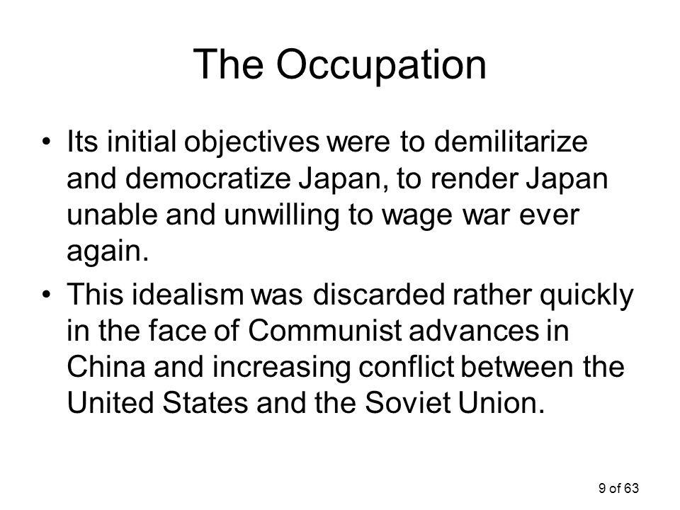 The Occupation Its initial objectives were to demilitarize and democratize Japan, to render Japan unable and unwilling to wage war ever again.
