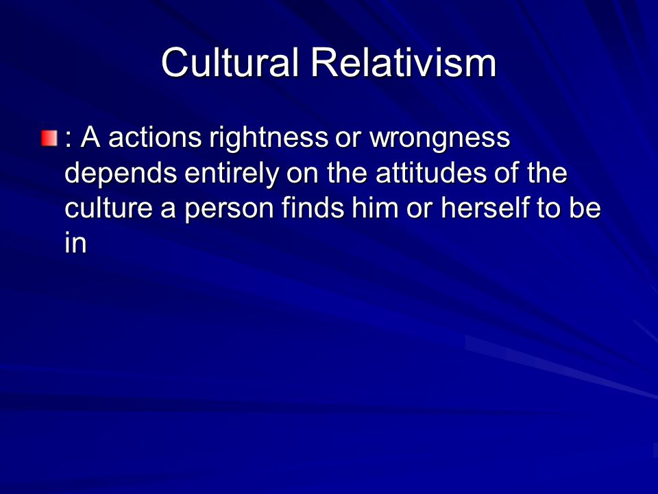 Cultural Relativism : A actions rightness or wrongness depends entirely on the attitudes of the culture a person finds him or herself to be in.