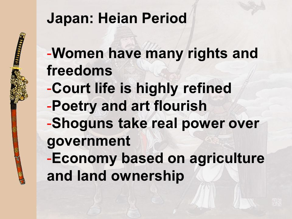 Japan: Heian Period Women have many rights and freedoms. Court life is highly refined. Poetry and art flourish.