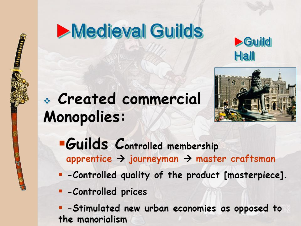 Medieval Guilds Guild Hall. Created commercial Monopolies: Guilds Controlled membership apprentice  journeyman  master craftsman.