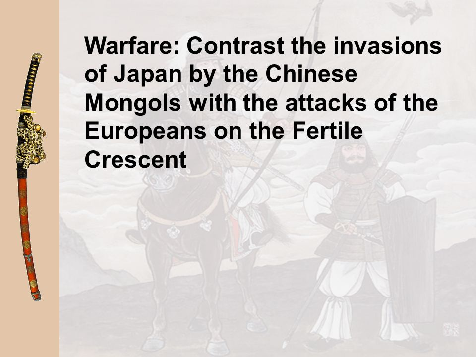 Warfare: Contrast the invasions of Japan by the Chinese Mongols with the attacks of the Europeans on the Fertile Crescent