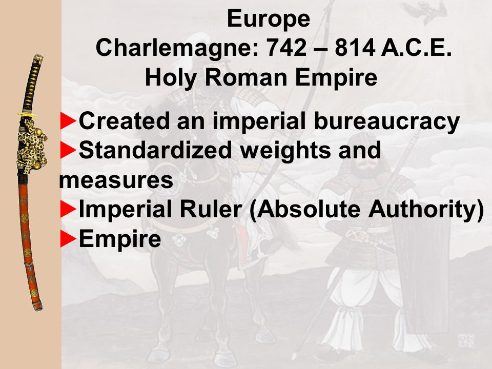 Europe Charlemagne: 742 – 814 A.C.E. Holy Roman Empire. Created an imperial bureaucracy. Standardized weights and measures.