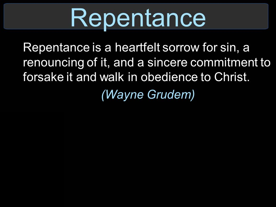 Repentance Repentance is a heartfelt sorrow for sin, a renouncing of it, and a sincere commitment to forsake it and walk in obedience to Christ.