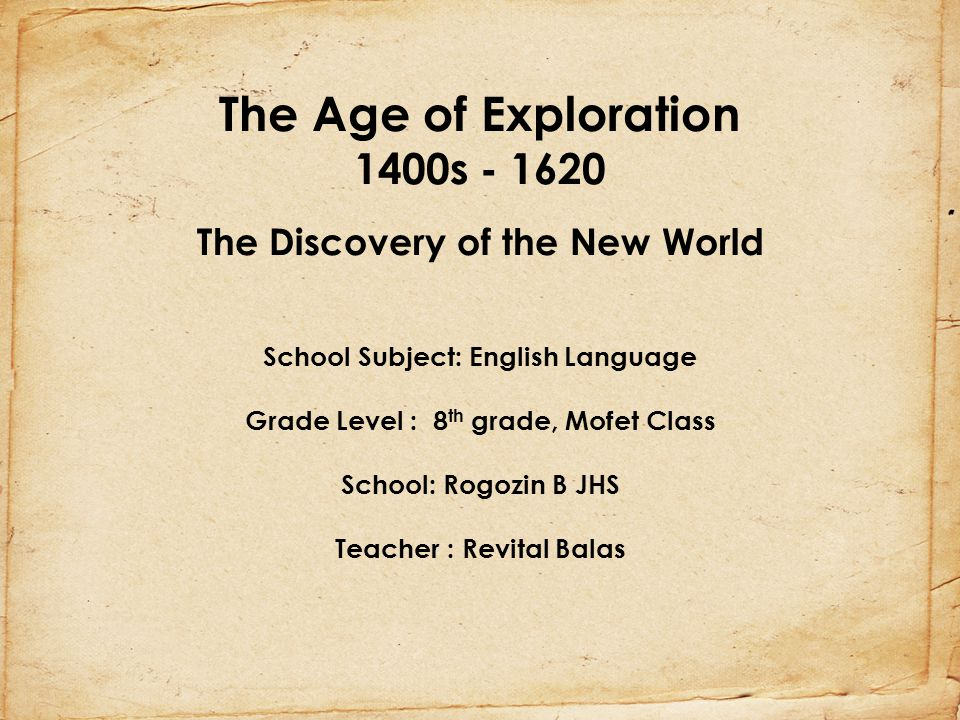 The Age of Exploration 1400s - 1620 The Discovery of the New World School Subject: English Language Grade Level : 8th grade, Mofet Class School: Rogozin B JHS Teacher : Revital Balas