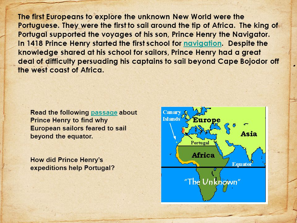 The first Europeans to explore the unknown New World were the Portuguese. They were the first to sail around the tip of Africa. The king of Portugal supported the voyages of his son, Prince Henry the Navigator. In 1418 Prince Henry started the first school for navigation. Despite the knowledge shared at his school for sailors, Prince Henry had a great deal of difficulty persuading his captains to sail beyond Cape Bojodor off the west coast of Africa.