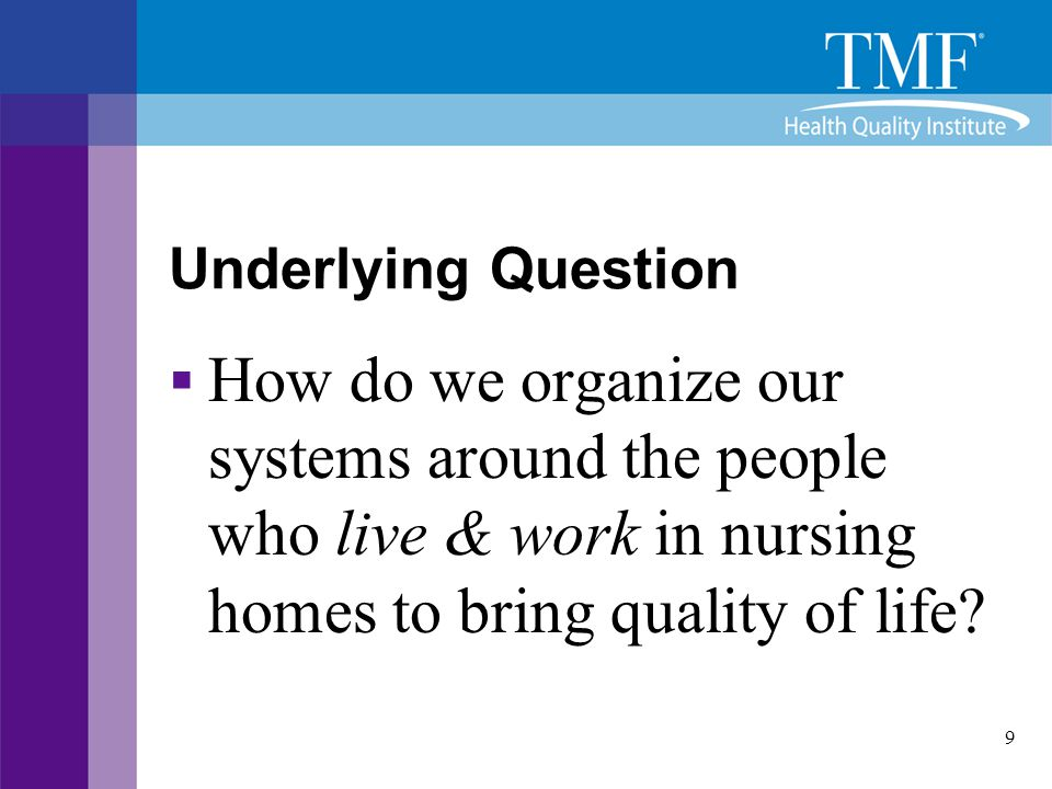 Underlying Question How do we organize our systems around the people who live & work in nursing homes to bring quality of life