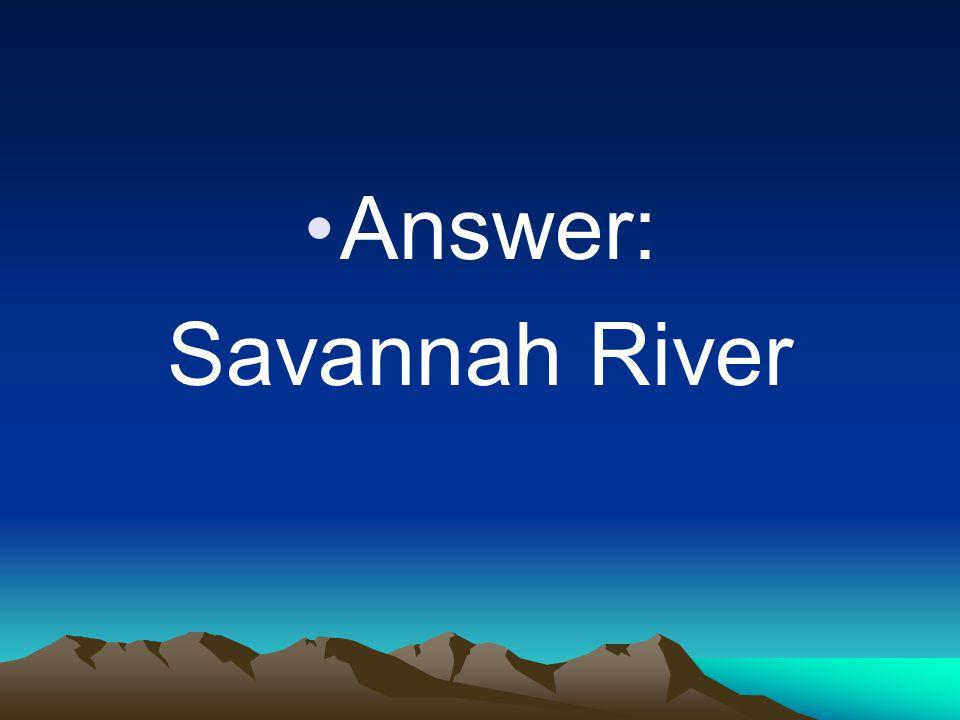 Answer: Savannah River