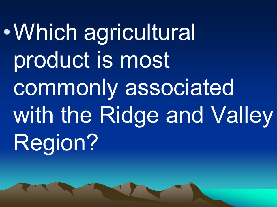 Which agricultural product is most commonly associated with the Ridge and Valley Region