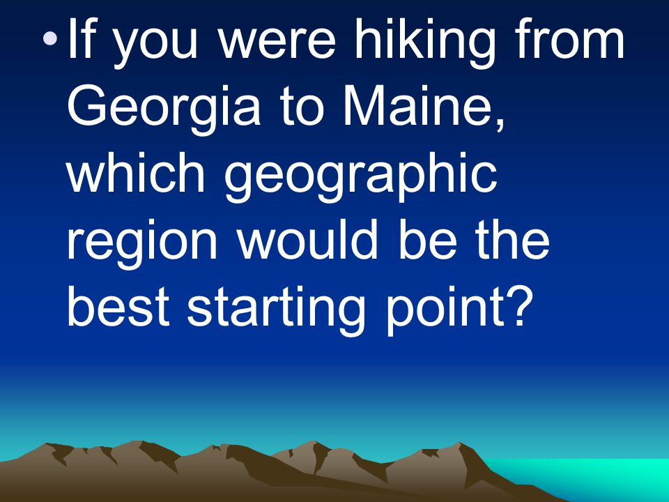 If you were hiking from Georgia to Maine, which geographic region would be the best starting point