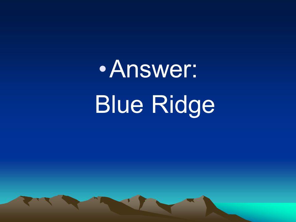 Answer: Blue Ridge
