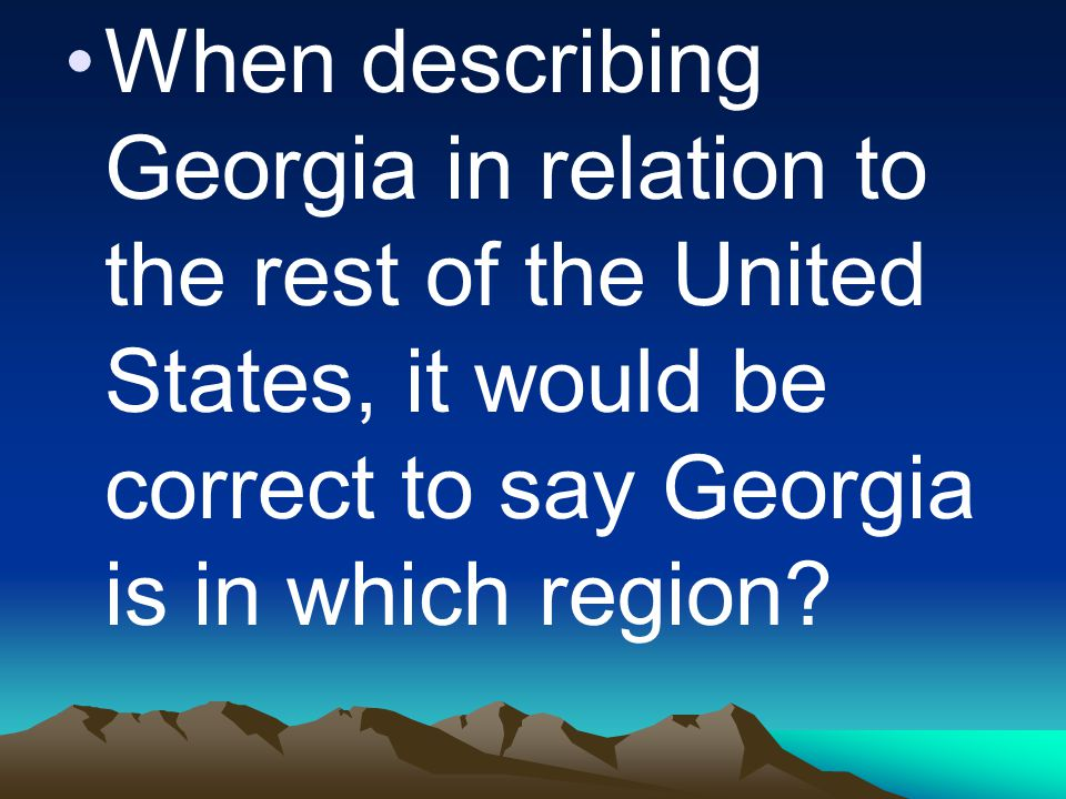 When describing Georgia in relation to the rest of the United States, it would be correct to say Georgia is in which region