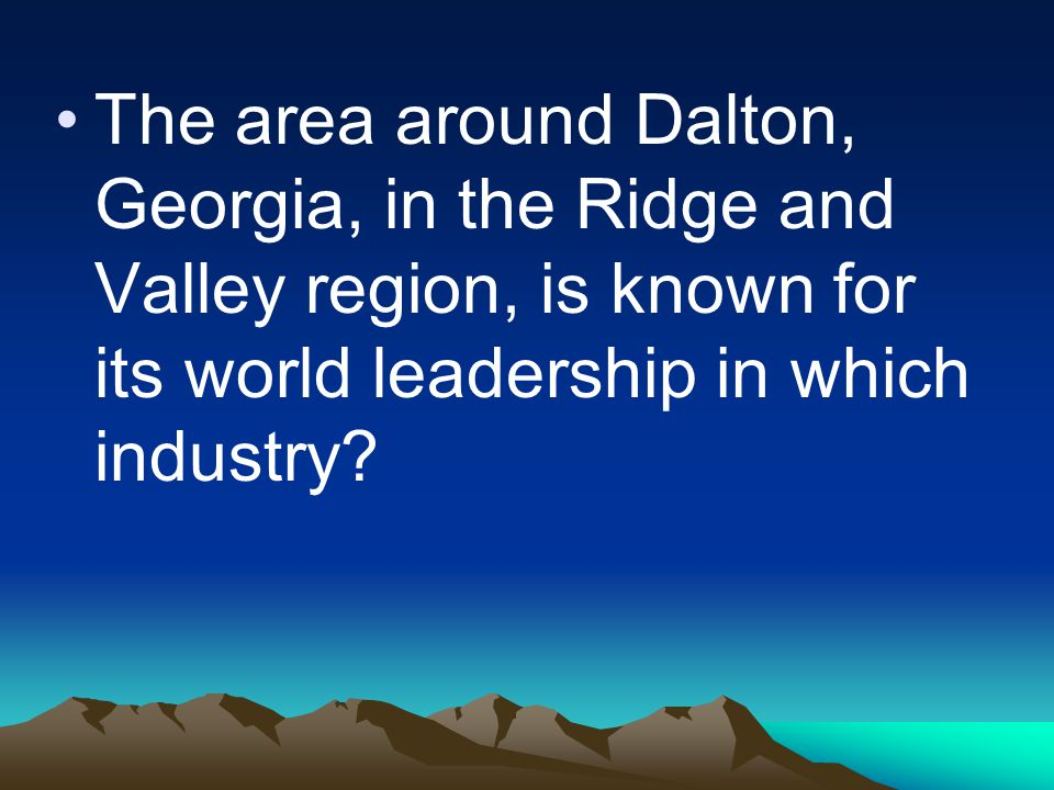 The area around Dalton, Georgia, in the Ridge and Valley region, is known for its world leadership in which industry