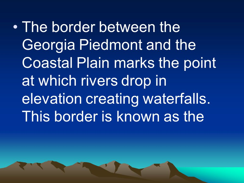 The border between the Georgia Piedmont and the Coastal Plain marks the point at which rivers drop in elevation creating waterfalls.