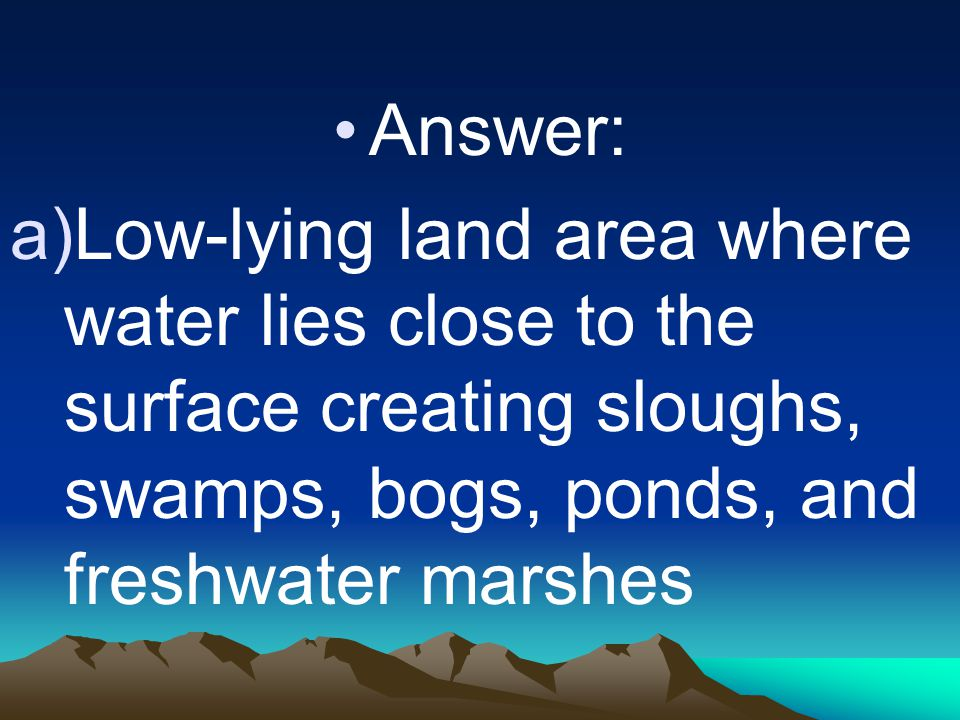 Answer: Low-lying land area where water lies close to the surface creating sloughs, swamps, bogs, ponds, and freshwater marshes.