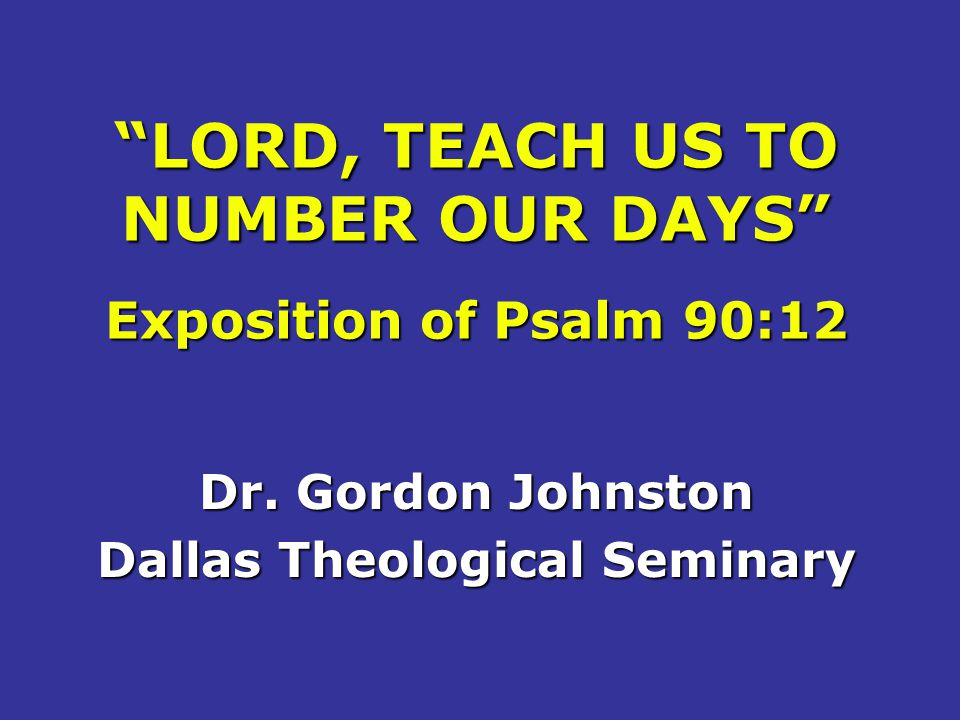 LORD, TEACH US TO NUMBER OUR DAYS Exposition of Psalm 90:12