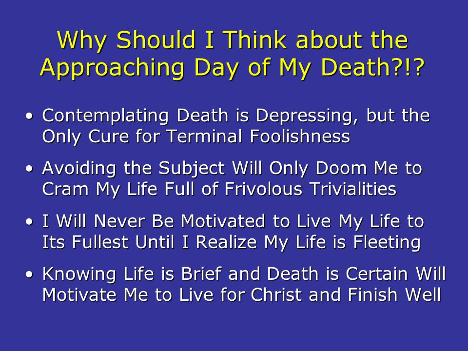 Why Should I Think about the Approaching Day of My Death !
