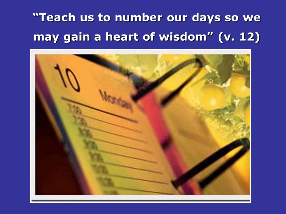Teach us to number our days so we may gain a heart of wisdom (v. 12)