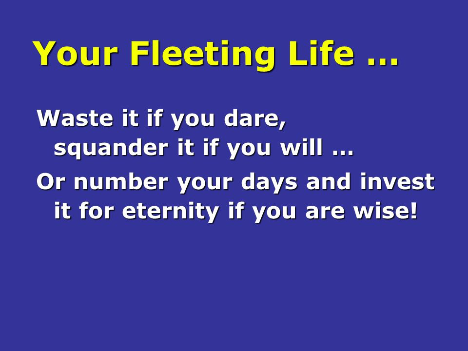 Your Fleeting Life … Waste it if you dare, squander it if you will …
