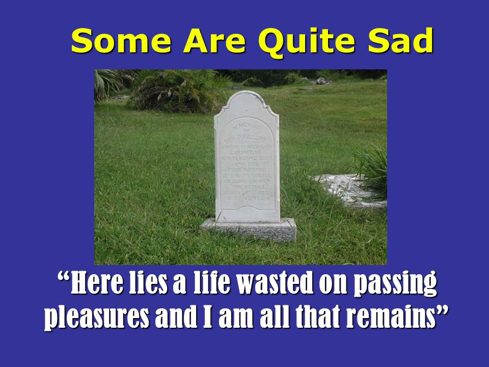 Some Are Quite Sad Here lies a life wasted on passing pleasures and I am all that remains