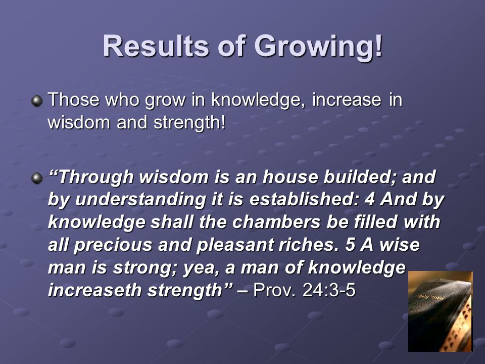 Results of Growing! Those who grow in knowledge, increase in wisdom and strength!