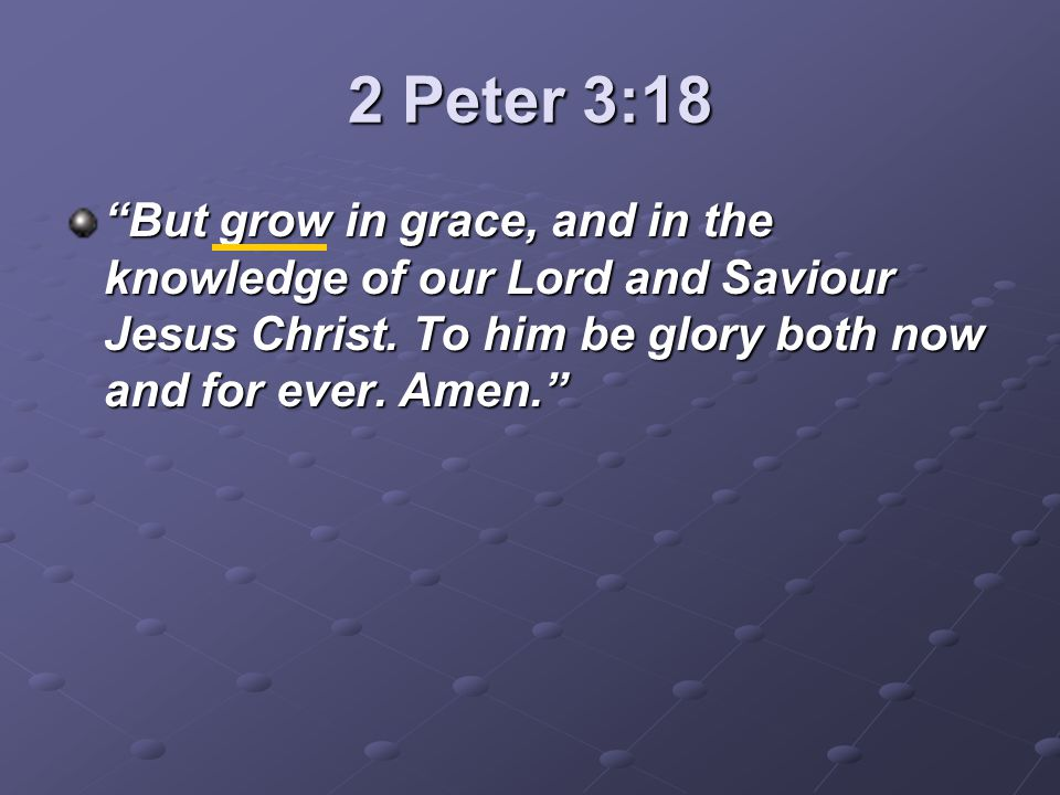2 Peter 3:18 But grow in grace, and in the knowledge of our Lord and Saviour Jesus Christ.