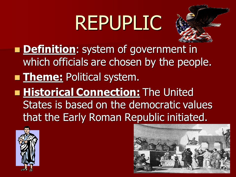 REPUPLIC Definition: system of government in which officials are chosen by the people. Theme: Political system.