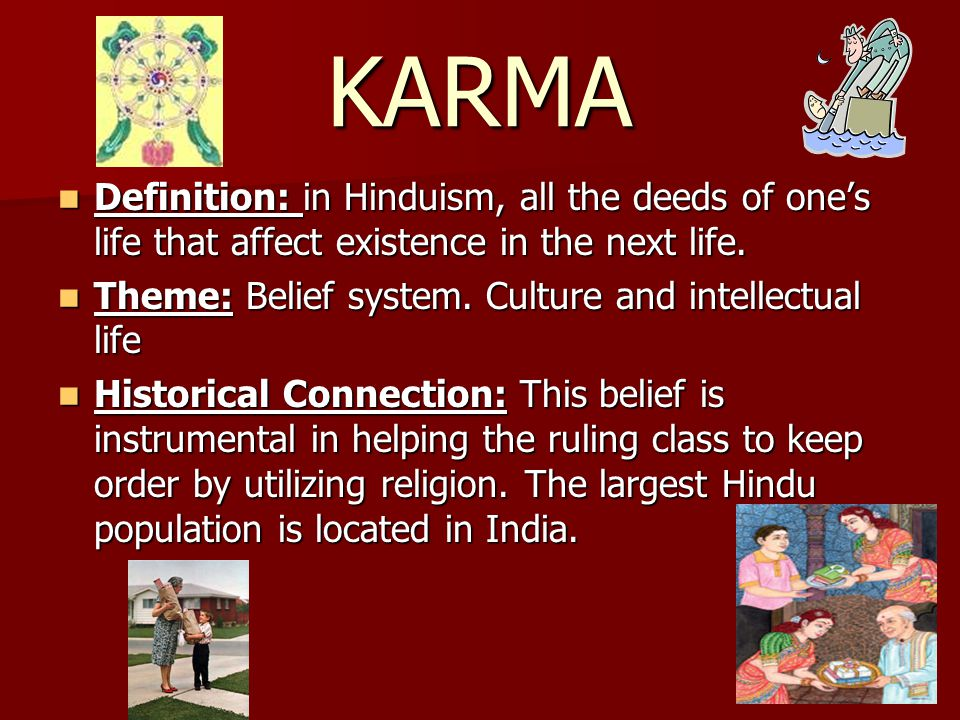 KARMA Definition: in Hinduism, all the deeds of one's life that affect existence in the next life.