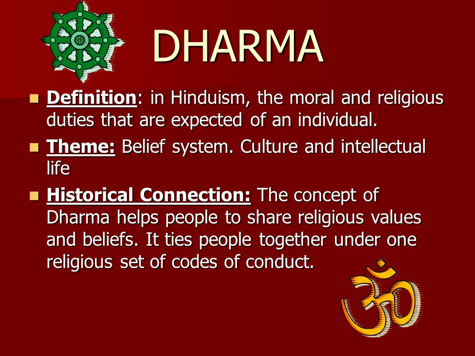 DHARMA Definition: in Hinduism, the moral and religious duties that are expected of an individual.