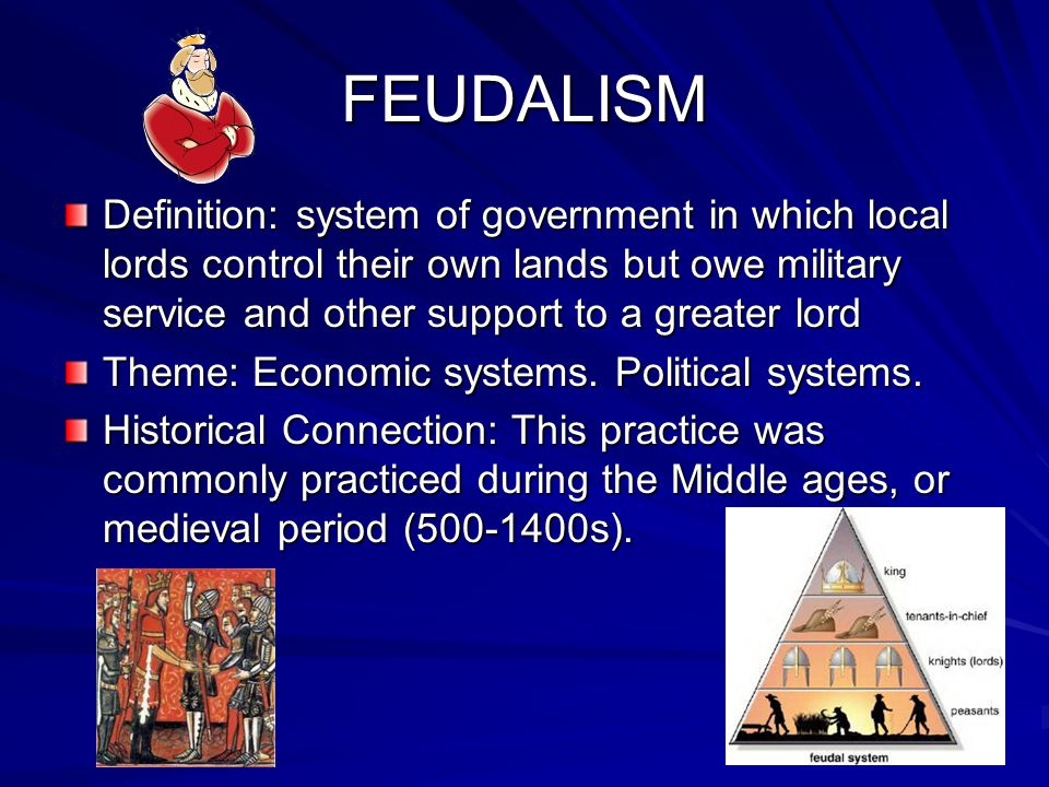 FEUDALISM Definition: system of government in which local lords control their own lands but owe military service and other support to a greater lord.