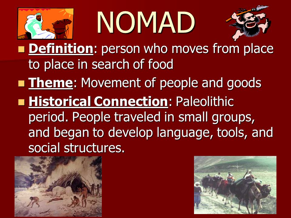 NOMAD Definition: person who moves from place to place in search of food. Theme: Movement of people and goods.