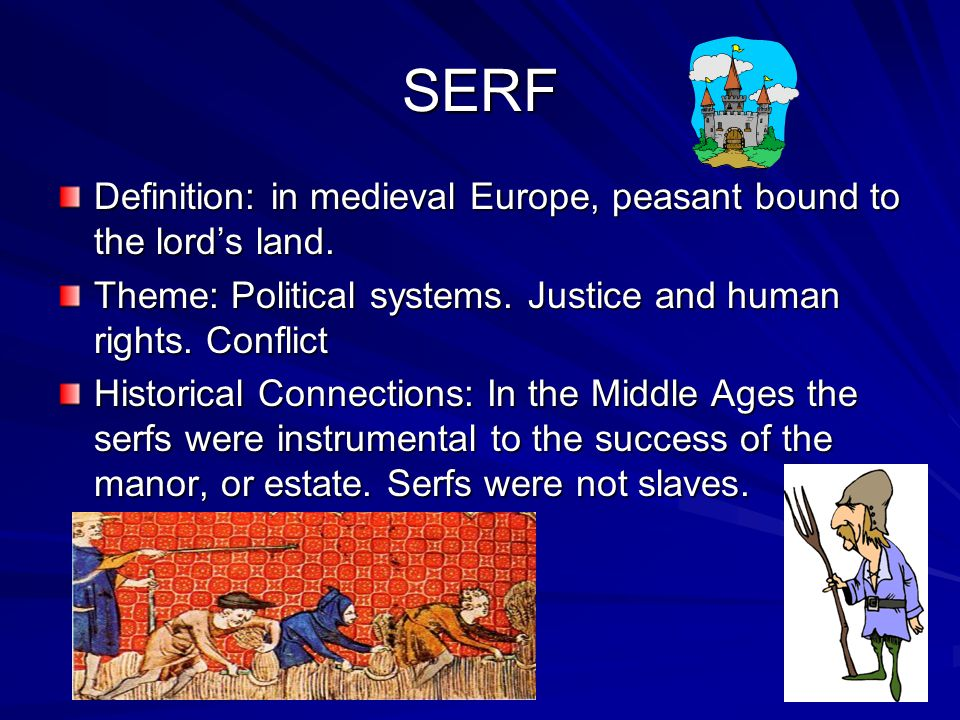SERF Definition: in medieval Europe, peasant bound to the lord's land.