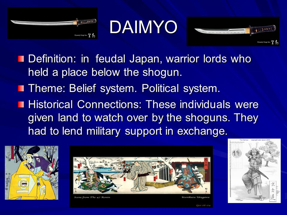 DAIMYO Definition: in feudal Japan, warrior lords who held a place below the shogun. Theme: Belief system. Political system.