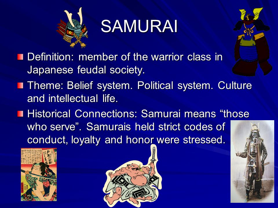 SAMURAI Definition: member of the warrior class in Japanese feudal society. Theme: Belief system. Political system. Culture and intellectual life.