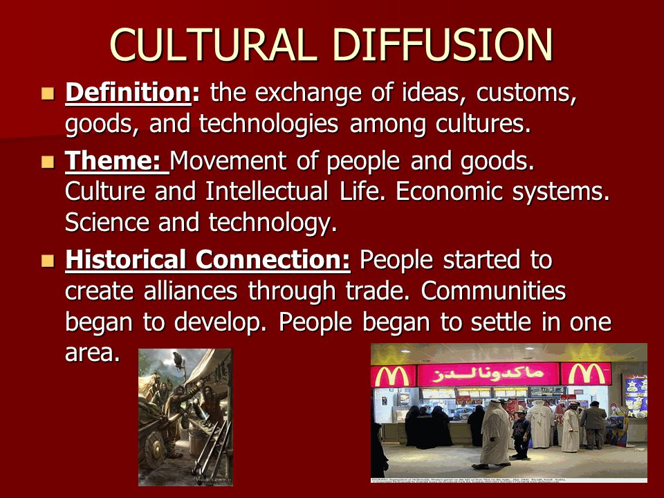 CULTURAL DIFFUSION Definition: the exchange of ideas, customs, goods, and technologies among cultures.
