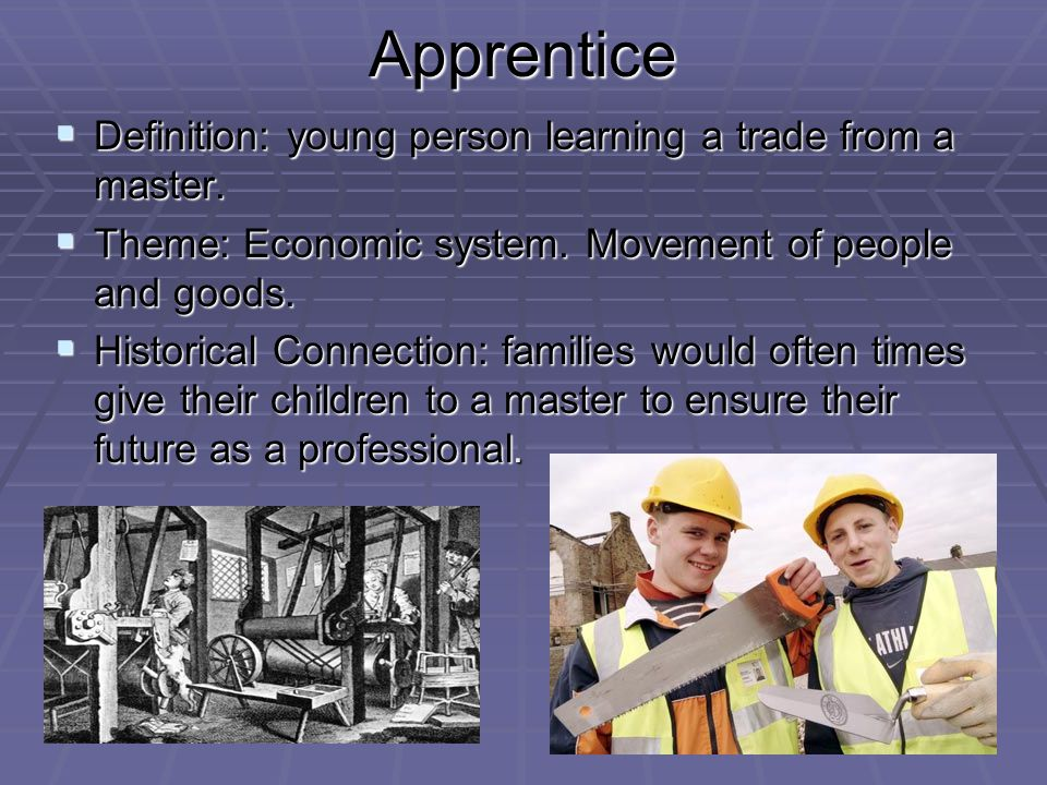 Apprentice Definition: young person learning a trade from a master.