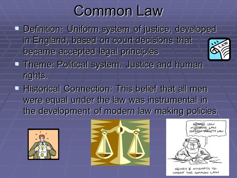 Common Law Definition: Uniform system of justice, developed in England, based on court decisions that became accepted legal principles.